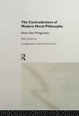 The Contradictions of Modern Moral Philosophy: Ethics after Wittgenstein - Routledge Studies in Ethics and Moral Theory (Paperback)