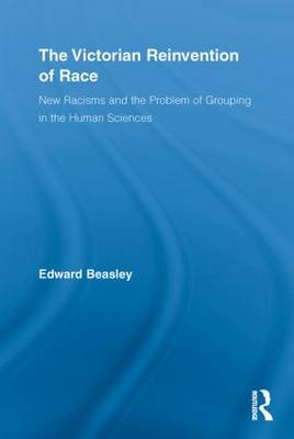 The Victorian Reinvention of Race: New Racisms and the Problem of Grouping in the Human Sciences - Routledge Studies in Modern British History (Paperback)