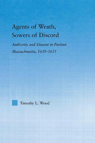 Agents of Wrath, Sowers of Discord: Authority and Dissent in Puritan Massachusetts, 1630-1655 - Studies in American Popular History and Culture (Paperback)