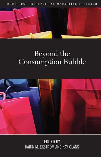Beyond the Consumption Bubble - Routledge Interpretive Marketing Research (Paperback)