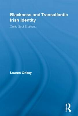 Blackness and Transatlantic Irish Identity: Celtic Soul Brothers - Routledge Research in Race and Ethnicity (Paperback)
