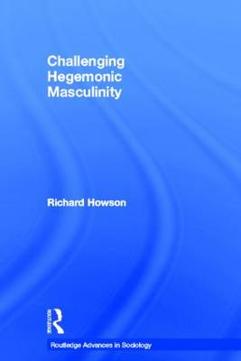Challenging Hegemonic Masculinity - Routledge Advances in Sociology (Paperback)