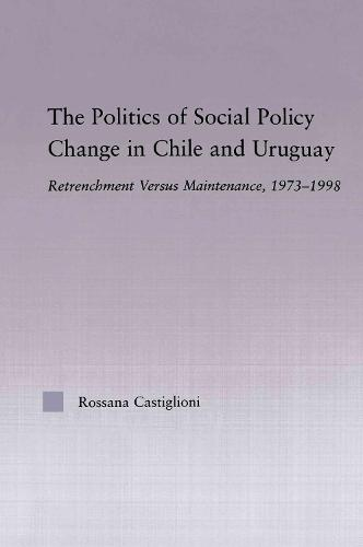 The Politics of Social Policy Change in Chile and Uruguay: Retrenchment versus Maintenance, 1973-1998 (Paperback)