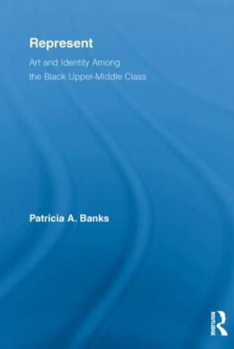 Represent: Art and Identity Among the Black Upper-Middle Class - Routledge Research in Race and Ethnicity (Paperback)