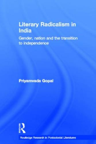 Literary Radicalism in India: Gender, Nation and the Transition to Independence - Routledge Research in Postcolonial Literatures (Paperback)