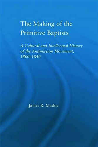 The Making of the Primitive Baptists: A Cultural and Intellectual History of the Anti-Mission Movement, 1800-1840 - Studies in American Popular History and Culture (Paperback)