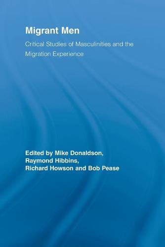 Migrant Men: Critical Studies of Masculinities and the Migration Experience - Routledge Research in Gender and Society (Paperback)