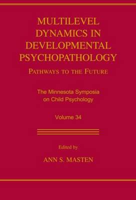 Multilevel Dynamics in Developmental Psychopathology: Pathways to the Future: The Minnesota Symposia on Child Psychology, Volume 34 - Minnesota Symposia on Child Psychology Series (Paperback)