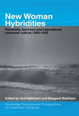 New Woman Hybridities: Femininity, Feminism, and International Consumer Culture, 1880-1930 - Routledge Transnational Perspectives on American Literature (Paperback)