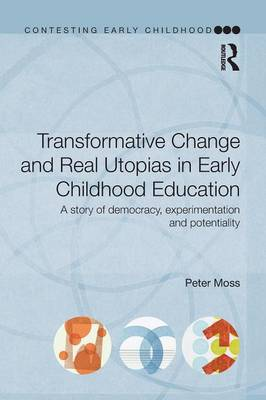 Transformative Change and Real Utopias in Early Childhood Education: A story of democracy, experimentation and potentiality - Contesting Early Childhood (Paperback)