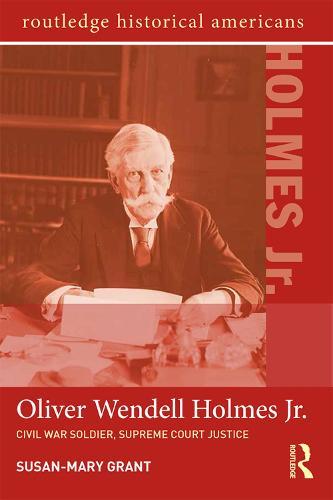 Oliver Wendell Holmes, Jr.: Civil War Soldier, Supreme Court Justice - Routledge Historical Americans (Paperback)
