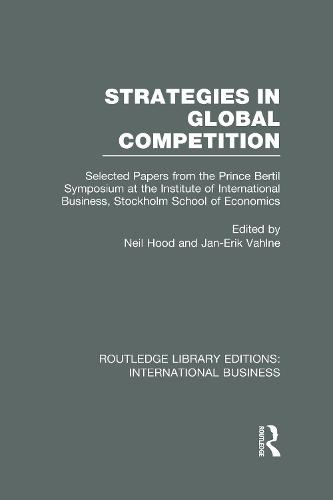 Strategies in Global Competition: Selected Papers from the Prince Bertil Symposium at the Institute of International Business - Routledge Library Editions: International Business (Hardback)