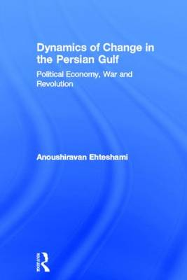 Dynamics of Change in the Persian Gulf: Political Economy, War and Revolution (Hardback)