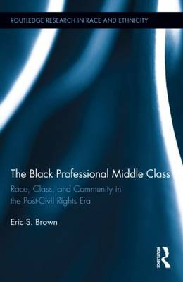 The Black Professional Middle Class: Race, Class, and Community in the Post-Civil Rights Era - Routledge Research in Race and Ethnicity (Hardback)