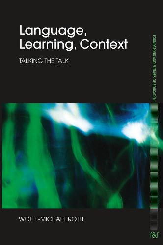 Language, Learning, Context: Talking the Talk - Foundations and Futures of Education (Paperback)