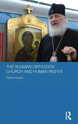 The Russian Orthodox Church and Human Rights - Routledge Religion, Society and Government in Eastern Europe and the Former Soviet States (Hardback)
