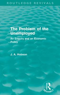 The Problem of the Unemployed: An Enquiry and an Economic Policy - Routledge Revivals (Paperback)