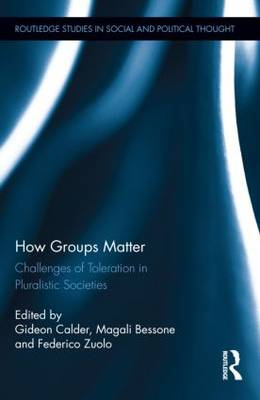 How Groups Matter: Challenges of Toleration in Pluralistic Societies - Routledge Studies in Social and Political Thought (Hardback)