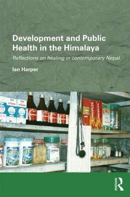 Development and Public Health in the Himalaya: Reflections on healing in contemporary Nepal - Routledge/Edinburgh South Asian Studies Series (Hardback)