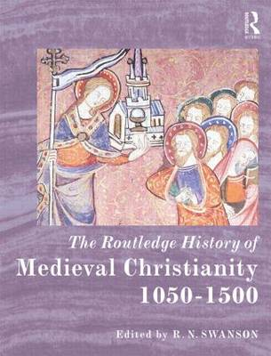 The Routledge History of Medieval Christianity: 1050-1500 - Routledge Histories (Hardback)