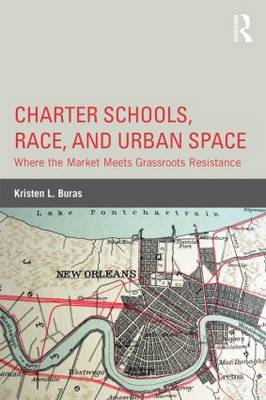 Charter Schools, Race, and Urban Space: Where the Market  Meets Grassroots Resistance (Hardback)