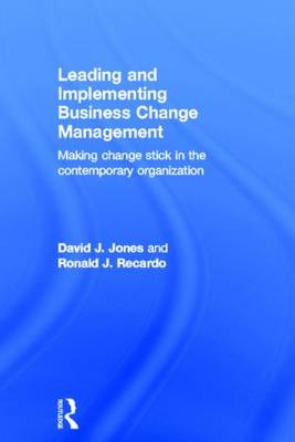 Leading and Implementing Business Change Management: Making Change Stick in the Contemporary Organization (Hardback)