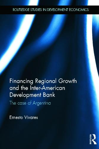 Financing Regional Growth and the Inter-American Development Bank: The Case of Argentina - Routledge Studies in Development Economics (Hardback)