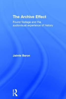 The Archive Effect: Found Footage and the Audiovisual Experience of History (Hardback)