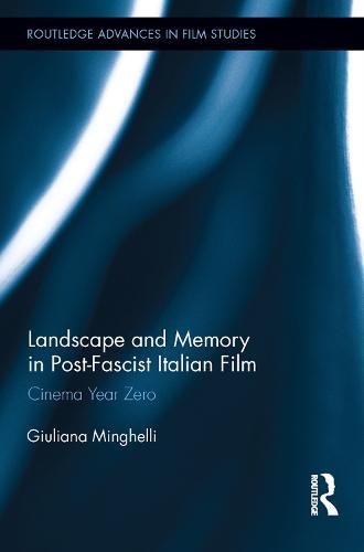 Landscape and Memory in Post-Fascist Italian Film: Cinema Year Zero - Routledge Advances in Film Studies (Hardback)