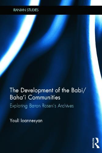 The Development of the Babi/Baha'i Communities: Exploring Baron Rosen's Archives - Iranian Studies (Hardback)