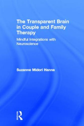 The Transparent Brain in Couple and Family Therapy: Mindful Integrations with Neuroscience (Hardback)