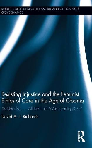 """Resisting Injustice and the Feminist Ethics of Care in the Age of Obama: """"Suddenly,...All the Truth Was Coming Out"""" - Routledge Research in American Politics and Governance (Hardback)"""