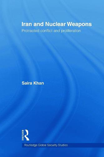 Iran and Nuclear Weapons: Protracted Conflict and Proliferation - Routledge Global Security Studies (Paperback)