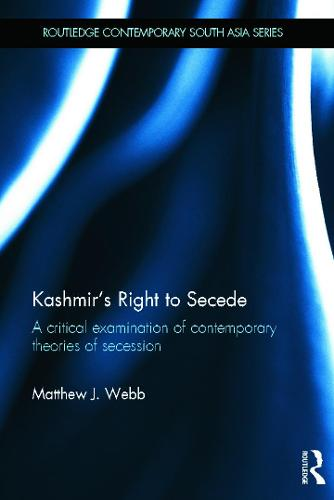 Kashmir's Right to Secede: A Critical Examination of Contemporary Theories of Secession - Routledge Contemporary South Asia Series (Hardback)