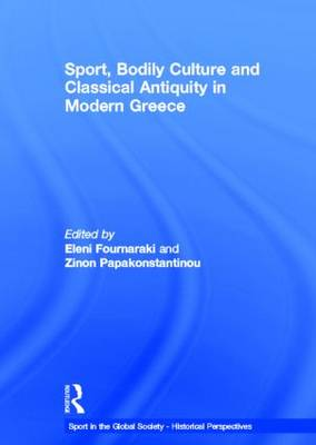 Sport, Bodily Culture and Classical Antiquity in Modern Greece - Sport in the Global Society - Historical perspectives (Hardback)