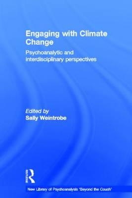 Engaging with Climate Change: Psychoanalytic and Interdisciplinary Perspectives - The New Library of Psychoanalysis 'Beyond the Couch' Series (Hardback)