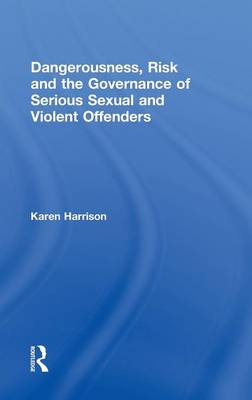 Dangerousness, Risk and the Governance of Serious Sexual and Violent Offenders (Hardback)