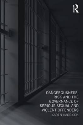 Dangerousness, Risk and the Governance of Serious Sexual and Violent Offenders (Paperback)