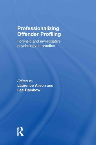 Professionalizing Offender Profiling: Forensic and Investigative Psychology in Practice (Hardback)