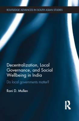 Decentralization, Local Governance, and Social Wellbeing in India: Do Local Governments Matter? - Routledge Advances in South Asian Studies (Hardback)