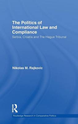 The Politics of International Law and Compliance: Serbia, Croatia and The Hague Tribunal - Routledge Research in Comparative Politics (Hardback)