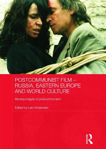 Postcommunist Film - Russia, Eastern Europe and World Culture: Moving Images of Postcommunism - Routledge Contemporary Russia and Eastern Europe Series (Hardback)