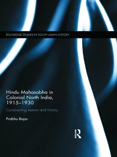 Hindu Mahasabha in Colonial North India, 1915-1930: Constructing Nation and History - Routledge Studies in South Asian History (Hardback)