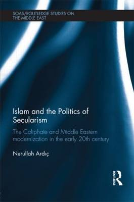 Islam and the Politics of Secularism: The Caliphate and Middle Eastern Modernization in the Early 20th Century - SOAS/Routledge Studies on the Middle East (Hardback)