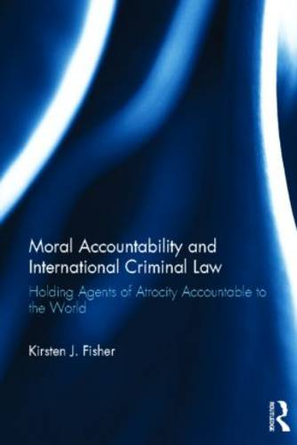 Moral Accountability and International Criminal Law: Holding Agents of Atrocity Accountable to the World (Hardback)
