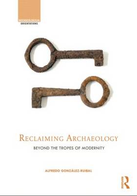 Reclaiming Archaeology: Beyond the Tropes of Modernity (Hardback)