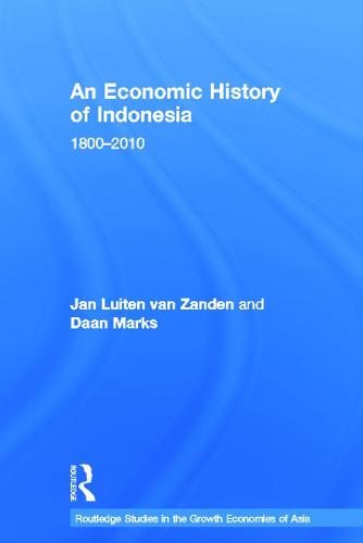 An Economic History of Indonesia: 1800-2010 - Routledge Studies in the Growth Economies of Asia (Hardback)