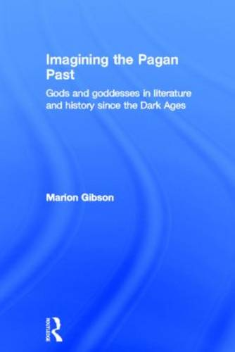 Imagining the Pagan Past: Gods and Goddesses in Literature and History since the Dark Ages (Hardback)