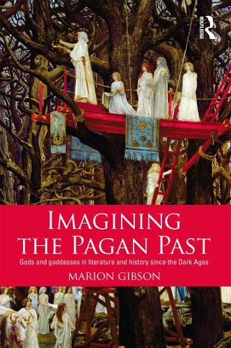 Imagining the Pagan Past: Gods and Goddesses in Literature and History since the Dark Ages (Paperback)