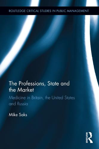 The Professions, State and the Market: Medicine in Britain, the United States and Russia - Routledge Critical Studies in Public Management (Hardback)